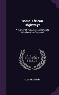 Some African Highways - A Journey of Two American Women to Uganda and the Transvaal (Hardcover): Caroline Kirkland