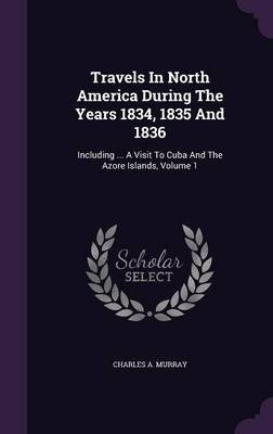 Travels in North America During the Years 1834, 1835 and 1836 - Including ... a Visit to Cuba and the Azore Islands, Volume 1...