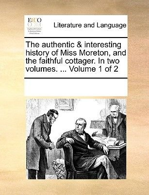 The Authentic & Interesting History of Miss Moreton, and the Faithful Cottager. in Two Volumes. ... Volume 1 of 2 (Paperback):...