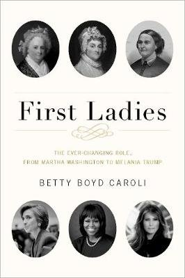 First Ladies - The Ever Changing Role, from Martha Washington to Melania Trump (Paperback, 5th Revised edition): Betty Boyd...