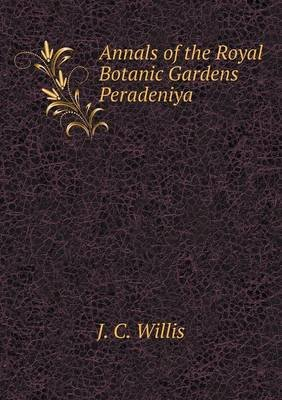 Annals of the Royal Botanic Gardens Peradeniya (Paperback): J. C Willis