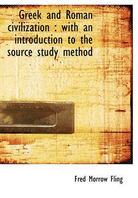 Greek and Roman Civilization - With an Introduction to the Source Study Method (Hardcover): Fred Morrow Fling