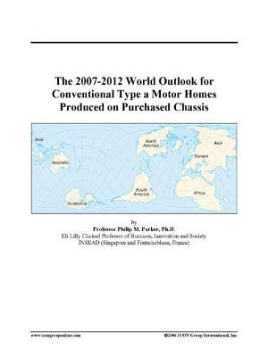 The 2007-2012 World Outlook for Conventional Type a Motor Homes Produced on Purchased Chassis (Electronic book text): Inc. Icon...