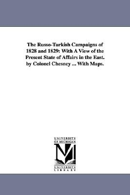 The Russo-Turkish Campaigns of 1828 and 1829 - With a View of the Present State of Affairs in the East. by Colonel Chesney ......