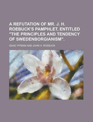 "A Refutation of Mr. J. H. Roebuck's Pamphlet, Entitled ""The Principles and Tendency of Swedenborgianism"" (Paperback):..."