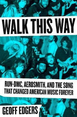 Walk This Way - Run-DMC, Aerosmith, and the Song that Changed American Music Forever (Hardcover): Geoff Edgers