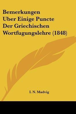 Bemerkungen Uber Einige Puncte Der Griechischen Wortfugungslehre (1848) (English, German, Paperback): I. N. Madvig