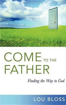 Come to the Father - Finding the Way to God (Electronic book text): Lou Bloss