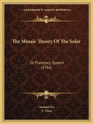 The Mosaic Theory of the Solar - Or Planetary, System (1766) (Paperback): Samuel Pye, S. Vince