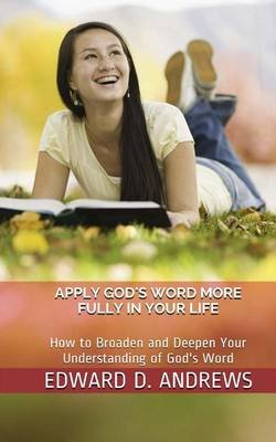 Applying God's Word More Fully in Your Life - How to Broaden and Deepen Your Understanding of God's Word (Paperback):...