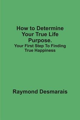 How to Determine Your True Life Purpose. (Electronic book text): Raymond Desmarais