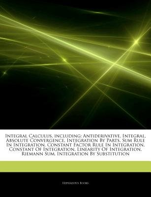 Articles on Integral Calculus, Including - Antiderivative, Integral, Absolute Convergence, Integration by Parts, Sum Rule in...