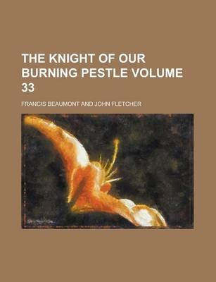 The Knight of Our Burning Pestle Volume 33 (Paperback): Francis Beaumont