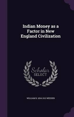 Indian Money as a Factor in New England Civilization (Hardcover): William B. 1834-1912 Weeden