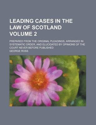 Leading Cases in the Law of Scotland; Prepared from the Original Pleadings, Arranged in Systematic Order, and Elucidated by...