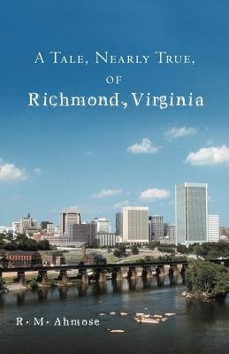 A Tale, Nearly True, of Richmond, Virginia (Paperback): R. M Ahmose