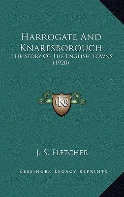 Harrogate and Knaresborouch - The Story of the English Towns (1920) (Hardcover): J. S. Fletcher