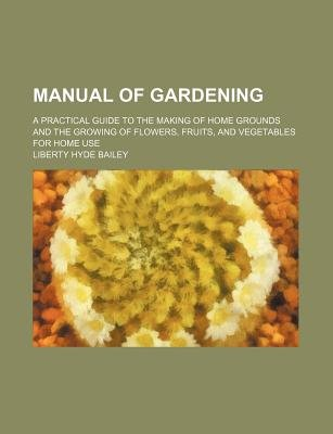 Manual of Gardening; A Practical Guide to the Making of Home Grounds and the Growing of Flowers, Fruits, and Vegetables for...