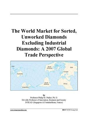 The World Market for Sorted, Unworked Diamonds Excluding Industrial Diamonds - A 2007 Global Trade Perspective (Electronic book...