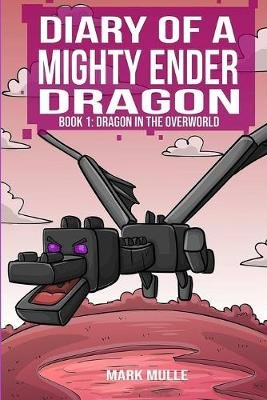 Diary of a Mighty Ender Dragon (Book 1) - A Dragon in the Overworld (an Unofficial Minecraft Book for Kids Ages 9 - 12...