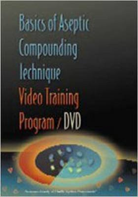 Basics of Aseptic Compounding Technique Video Training Program (Paperback): American Society of Health System Pharmacists
