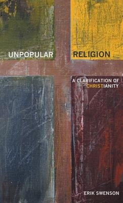 Unpopular Religion - A Clarification of Christianity (Hardcover): Erik Swenson
