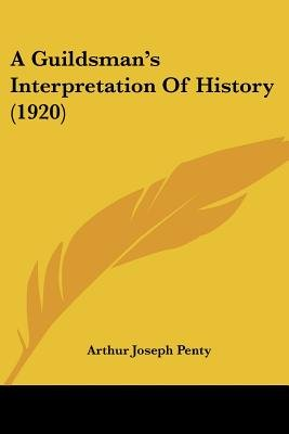 A Guildsman's Interpretation of History (1920) (Paperback): Arthur Joseph Penty