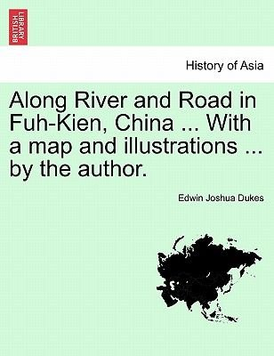 Along River and Road in Fuh-Kien, China ... with a Map and Illustrations ... by the Author. (Paperback): Edwin Joshua Dukes