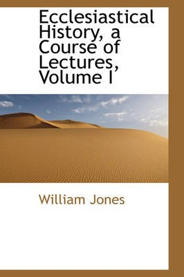 Ecclesiastical History, a Course of Lectures, Volume I (Paperback): William Jones