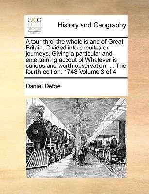A Tour Thro' the Whole Island of Great Britain. Divided Into Circuites or Journeys. Giving a Particular and Entertaining...