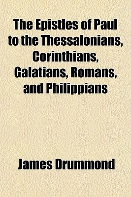 The Epistles of Paul to the Thessalonians, Corinthians, Galatians, Romans, and Philippians (Paperback): James Drummond