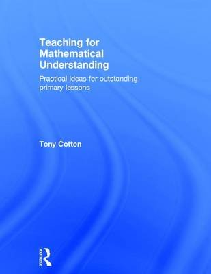 Teaching for Mathematical Understanding - Practical ideas for outstanding primary lessons (Hardcover): Tony Cotton