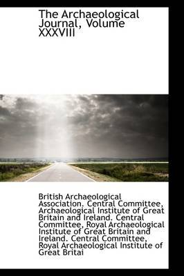 The Archaeological Journal, Volume XXXVIII (Hardcover): Association Central Co Archaeological Association Central Co,...