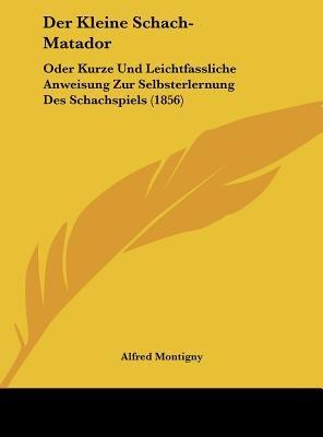 Der Kleine Schach-Matador - Oder Kurze Und Leichtfassliche Anweisung Zur Selbsterlernung Des Schachspiels (1856) (English,...