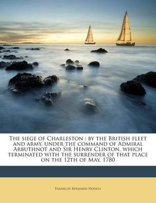 The Siege of Charleston - By the British Fleet and Army, Under the Command of Admiral Arbuthnot and Sir Henry Clinton, Which...