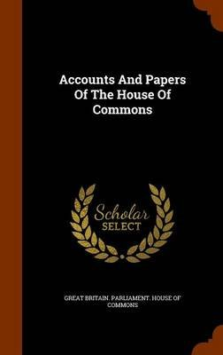 Accounts and Papers of the House of Commons (Hardcover): Great Britain. Parliament. House of Comm