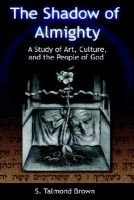 The Shadow of Almighty - A Study of Art, Culture and the People of God (Hardcover): S. Talmond Brown
