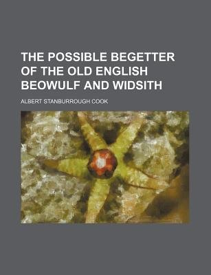 The Possible Begetter of the Old English Beowulf and Widsith (Paperback): Albert Stanburrough Cook