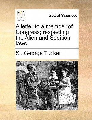 A Letter to a Member of Congress; Respecting the Alien and Sedition Laws. (Paperback): St. George Tucker