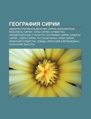 Gyeografiya Sirii - Administrativnoe Delenie Sirii, Biosfernye Rezervaty Sirii, Gory Sirii, Kurdistan (Russian, Paperback):...