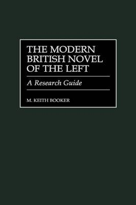 The Modern British Novel of the Left - A Research Guide (Hardcover, New): M. Keith Booker