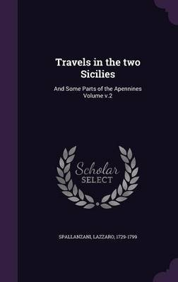 Travels in the Two Sicilies - And Some Parts of the Apennines Volume V.2 (Hardcover): Spallanzani Lazzaro 1729-1799