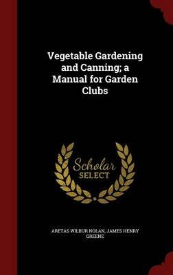 Vegetable Gardening and Canning; A Manual for Garden Clubs (Hardcover): Aretas Wilbur Nolan, James Henry Greene