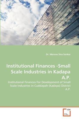 Institutional Finances -Small Scale Industries in Kadapa A.P. (Paperback): Morusu Siva Sankar