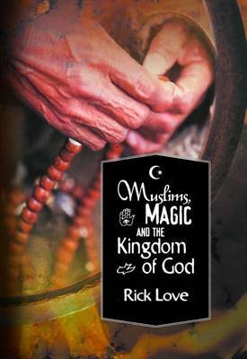 Muslims, Magic and the Kingdom of God - Church planting among folk Muslims (Paperback): Rick Love