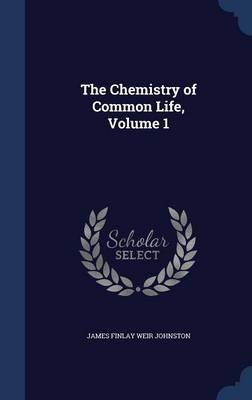 The Chemistry of Common Life, Volume 1 (Hardcover): James Finlay Weir Johnston