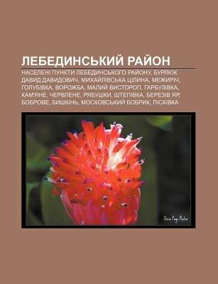 Lebedyns Kyy Ray on - Naseleni Punkty Lebedyns Koho Ray Onu, Burlyuk Davyd Davydovych, Mykhay Livs Ka Tsilyna, Mezhyrich,...