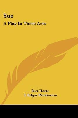 Sue - A Play in Three Acts (Paperback): Bret Harte, T. Edgar Pemberton