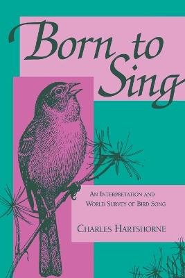 Born to Sing - Interpretation and World Survey of Bird Song (Paperback, New edition): Charles Hartshorne