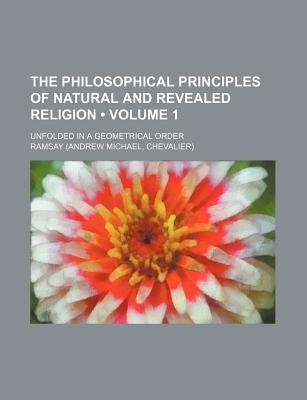The Philosophical Principles of Natural and Revealed Religion (Volume 1); Unfolded in a Geometrical Order (Paperback): Ramsay